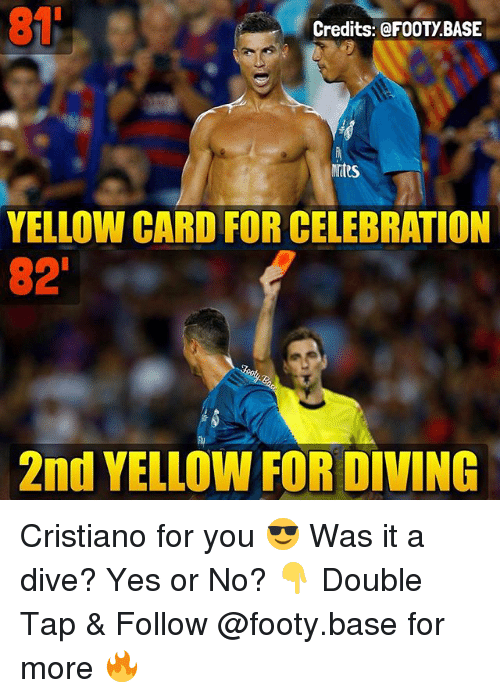 Memes, 🤖, and Yes: 81  Credits: @FOOTY.BASE  YELLOW CARD FOR CELEBRATION  82  2nd YELLOW FOR DIVING Cristiano for you 😎 Was it a dive? Yes or No? 👇 Double Tap & Follow @footy.base for more 🔥