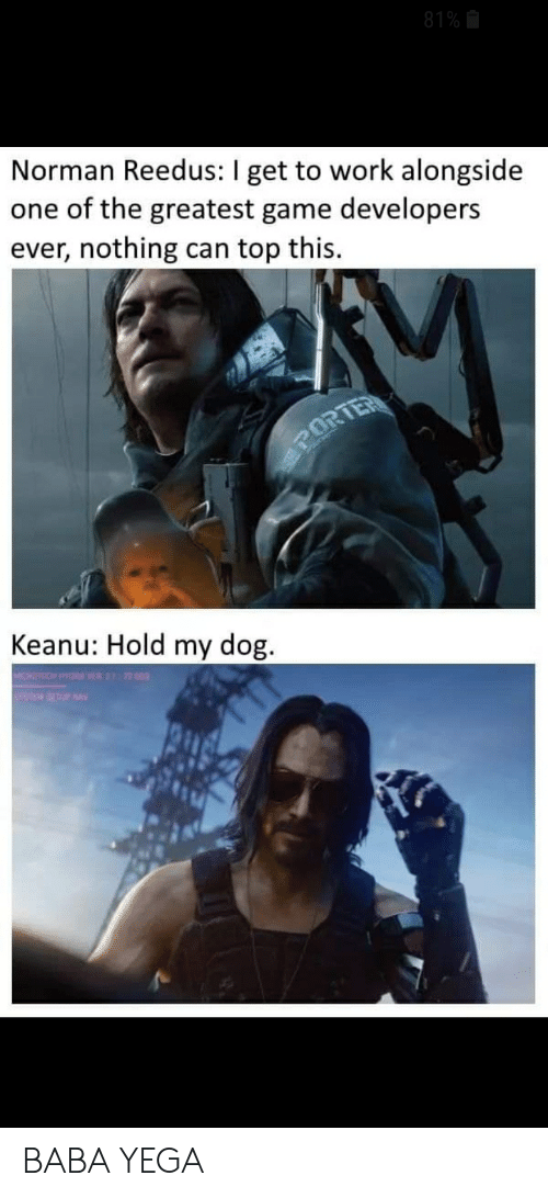 Reddit, Work, and Baba: 81%  Norman Reedus: I get to work alongside  one of the greatest game developers  ever, nothing can top this.  PORTER  Keanu: Hold my dog  ORDO HYM SE 72 003 BABA YEGA