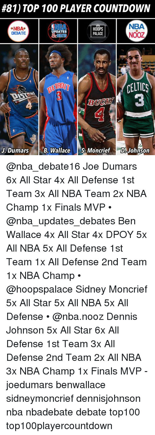All Star, Anaconda, and Countdown:  #81) TOP 100 PLAYER COUNTDOWN  NBA  NBA  DEBATE  HOOPS  PALACE  NBA  NOOZ  PDATES  CELTICS  3  . DumarsB. WallaceS.Moncrief DiJohnson @nba_debate16 Joe Dumars 6x All Star 4x All Defense 1st Team 3x All NBA Team 2x NBA Champ 1x Finals MVP • @nba_updates_debates Ben Wallace 4x All Star 4x DPOY 5x All NBA 5x All Defense 1st Team 1x All Defense 2nd Team 1x NBA Champ • @hoopspalace Sidney Moncrief 5x All Star 5x All NBA 5x All Defense • @nba.nooz Dennis Johnson 5x All Star 6x All Defense 1st Team 3x All Defense 2nd Team 2x All NBA 3x NBA Champ 1x Finals MVP - joedumars benwallace sidneymoncrief dennisjohnson nba nbadebate debate top100 top100playercountdown