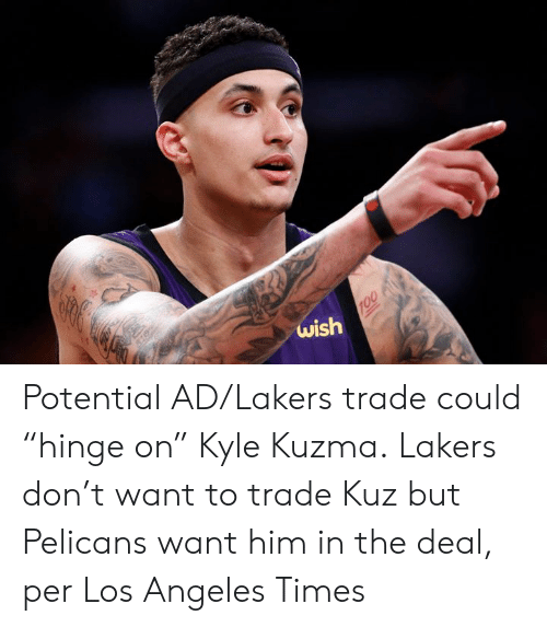 "Los Angeles Lakers, Los Angeles, and Him: 819  wish  100 Potential AD/Lakers trade could ""hinge on"" Kyle Kuzma.  Lakers don't want to trade Kuz but Pelicans want him in the deal, per Los Angeles Times"