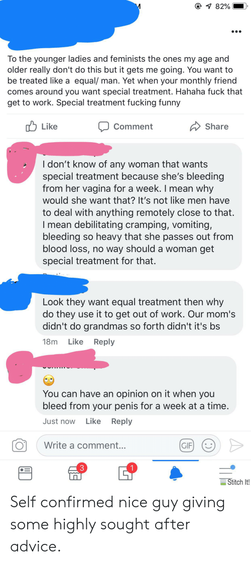 Advice, Fucking, and Funny: 82%  To the younger ladies and feminists the ones my age and  older really don't do this but it gets me going. You want to  be treated like a equal/ man. Yet when your monthly friend  comes around you want special treatment. Hahaha fuck that  get to work. Special treatment fucking funny  Like  Share  Comment  I don't know of any woman that wants  special treatment because she's bleeding  from her vagina for a week. I mean why  would she want that? It's not like men have  to deal with anything remotely close to that.  I mean debilitating cramping, vomiting,  bleeding so heavy that she passes out from  blood loss, no way should a woman get  special treatment for that.  Look they want equal treatment then why  do they use it to get out of work. Our mom's  didn't do grandmas so forth didn't it's bs  Like  Reply  18m  You can have an opinion on it when you  bleed from your penis for a week at a time.  Like  Reply  Just now  Write a comment...  GIF  3  1  Stitch It! Self confirmed nice guy giving some highly sought after advice.