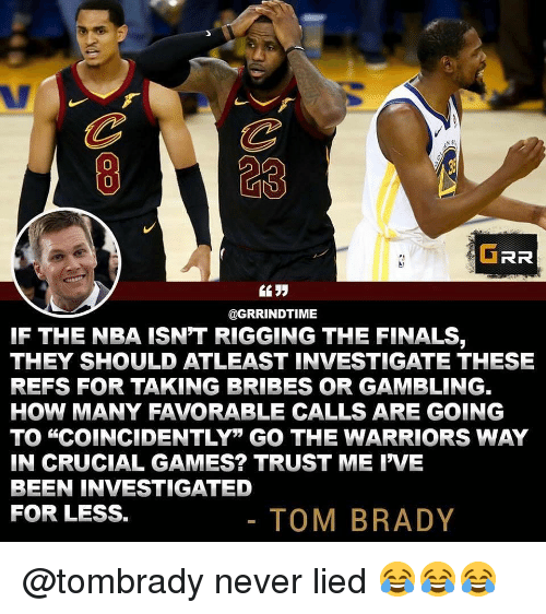 """Finals, Funny, and Nba: 823  0  GRR  @GRRINDTIME  IF THE NBA ISN'T RIGGING THE FINALS,  THEY SHOULD ATLEAST INVESTIGATE THESE  REFS FOR TAKING BRIBES OR GAMBLING.  HOW MANY FAVORABLE CALLS ARE GOING  TO """"COINCIDENTLY"""" GO THE WARRIORS WAY  IN CRUCIAL GAMES? TRUST ME IVE  BEEN INVESTIGATED  FOR LESS.  TOM BRADY @tombrady never lied 😂😂😂"""