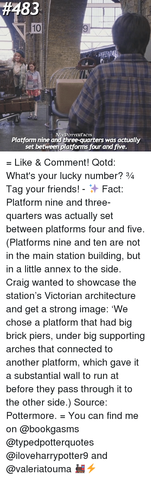 Memes, Connected, and Craig: 83  10  MYPOTTERFACTs  Platform nine and three-quarters was actually  set between  plafforms four and five. = Like & Comment! Qotd: What's your lucky number? ❾¾ Tag your friends! - ✨ Fact: Platform nine and three-quarters was actually set between platforms four and five. (Platforms nine and ten are not in the main station building, but in a little annex to the side. Craig wanted to showcase the station's Victorian architecture and get a strong image: 'We chose a platform that had big brick piers, under big supporting arches that connected to another platform, which gave it a substantial wall to run at before they pass through it to the other side.) Source: Pottermore. = You can find me on @bookgasms @typedpotterquotes @iloveharrypotter9 and @valeriatouma 🚂⚡️