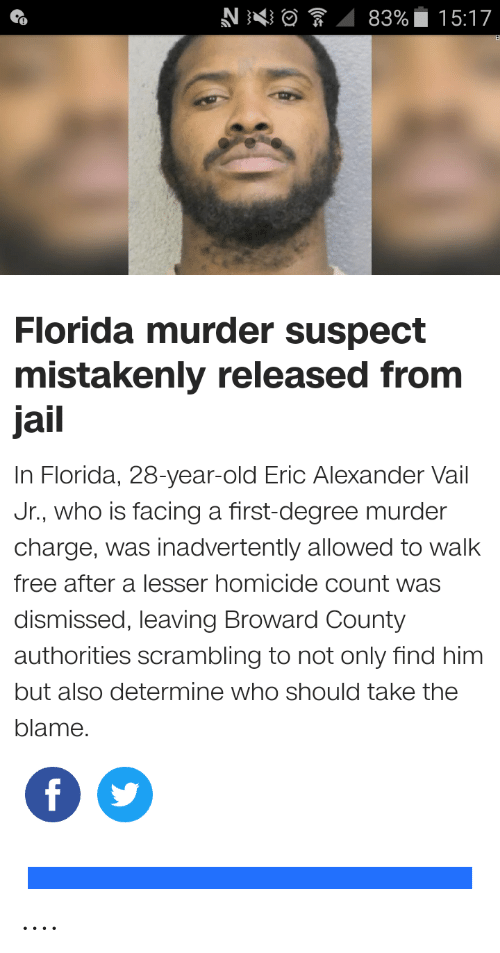 Funny, Jail, and Florida: 83%  15:17  Florida murder suspect  mistakenly released from  jail  In Florida, 28-year-old Eric Alexander Vail  Jr., who is facing a first-degree murder  charge, was inadvertently allowed to walk  free after a lesser homicide count was  dismissed, leaving Broward County  authorities scrambling to not only find him  but also determine who should take the  blame.  f ....