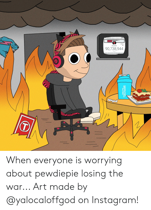 Instagram, Chat, and Art: 83%  PewDie  90,738,944  streams, rules do exist here. Send frules in chat to read the When everyone is worrying about pewdiepie losing the war... Art made by @yalocaloffgod on Instagram!