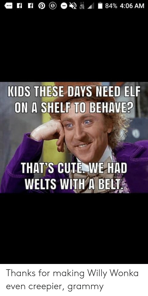 Cute, Elf, and Willy Wonka: 84% 4:06 AM  4G  LTE  KIDS THESE DAYS NEED ELF  ON A SHELF TO BEHAVE?  THAT'S CUTE WE HAD  WELTS WITH A BELT Thanks for making Willy Wonka even creepier, grammy