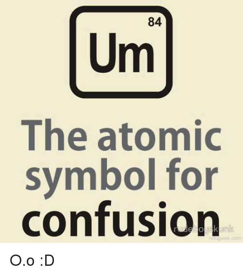 84 The Atomic Symbol For Confusion Eek Com Oo D Confused Meme On Me