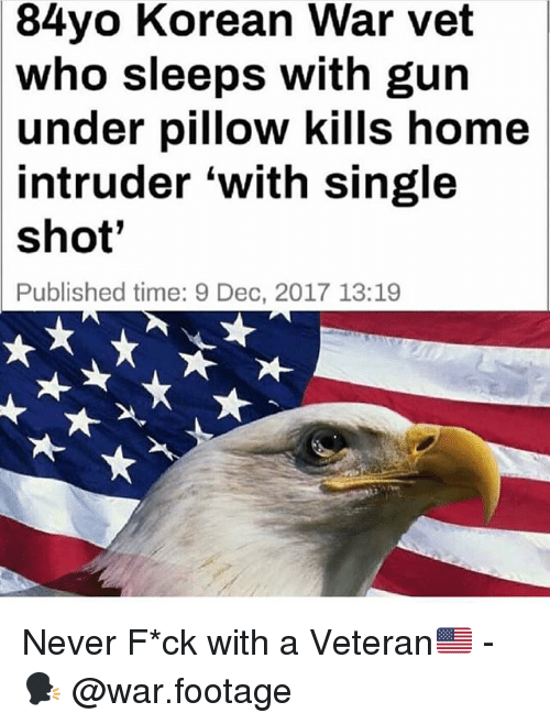 Memes, Home, and Time: 84yo Korean War vet  who sleeps with gun  under pillow kills home  intruder 'with single  shot'  Published time: 9 Dec, 2017 13:19 Never F*ck with a Veteran🇺🇸 - 🗣 @war.footage