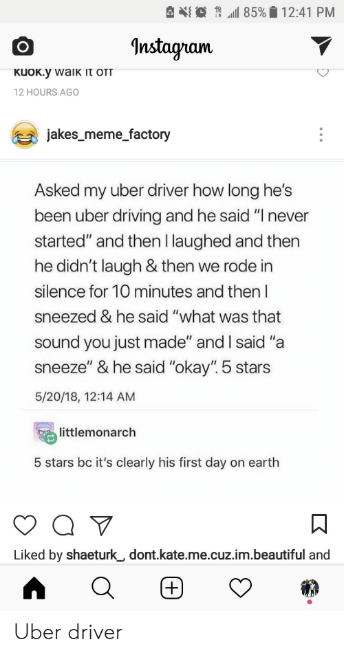 "Beautiful, Driving, and Meme: 85%12:41 PM  ^nstagram  2 HOURS AGO  iakes meme factory  Asked my uber driver how long he's  been uber driving and he said ""T never  started"" and then Ilaughed and then  he didn't laugh & then we rode in  silence for 10 minutes and then  sneezed & he said ""what was that  sound you just made"" and I said ""a  sneeze"" & he said ""okay"". 5 stars  5/20/18, 12:14 AM  littlemonarch  5 stars bc it's clearly his first day on earth  Liked by shaeturk_, dont.kate.me.cuz.im.beautiful and Uber driver"