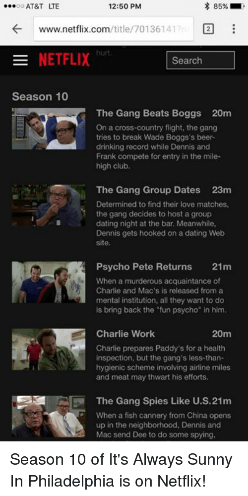 """Beer, Charlie, and Club: 85%  12:50 PM  ...oo AT&T TE  /title/ 70136141  2  www.netflix.com  NETFLIX  Search  Season 10  The Gang Beats Boggs 20m  On a cross-country flight, the gang  tries to break Wade Boggs's beer-  drinking record while Dennis and  Frank compete for entry in the mile-  high club.  The Gang Group Dates 23m  Determined to find their love matches,  the gang decides to host a group  dating night at the bar Meanwhile,  Dennis gets hooked on a dating Web  site.  Psycho Pete Returns  21m  When a murderous acquaintance of  Charlie and Mac's is released from a  mental institution, all they want to do  is bring back the """"fun psycho"""" in him.  Charlie Work  20m  Charlie prepares Paddy's for a health  inspection, but the gang's less-than-  hygienic scheme involving airline miles  and meat may thwart his efforts.  The Gang Spies Like U.S.21m  When a fish cannery from China opens  up in the neighborhood, Dennis and  Mac send Dee to do some spying, Season 10 of It's Always Sunny In Philadelphia is on Netflix!"""