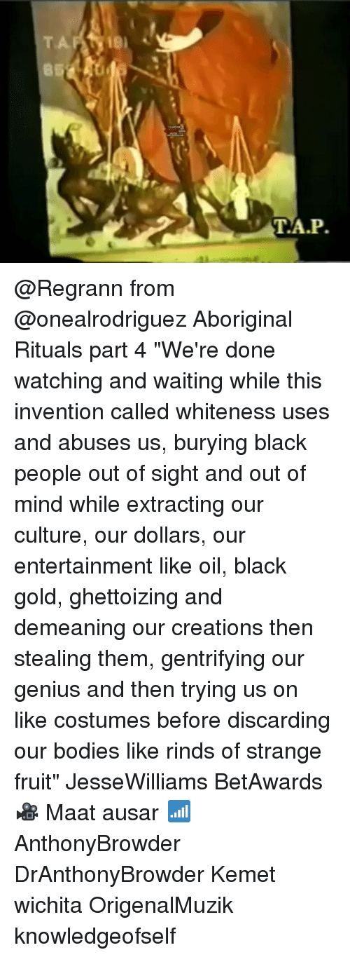 """Bodies , Memes, and Black: 85  T.A.P @Regrann from @onealrodriguez Aboriginal Rituals part 4 """"We're done watching and waiting while this invention called whiteness uses and abuses us, burying black people out of sight and out of mind while extracting our culture, our dollars, our entertainment like oil, black gold, ghettoizing and demeaning our creations then stealing them, gentrifying our genius and then trying us on like costumes before discarding our bodies like rinds of strange fruit"""" JesseWilliams BetAwards 🎥 Maat ausar 📶 AnthonyBrowder DrAnthonyBrowder Kemet wichita OrigenalMuzik knowledgeofself"""