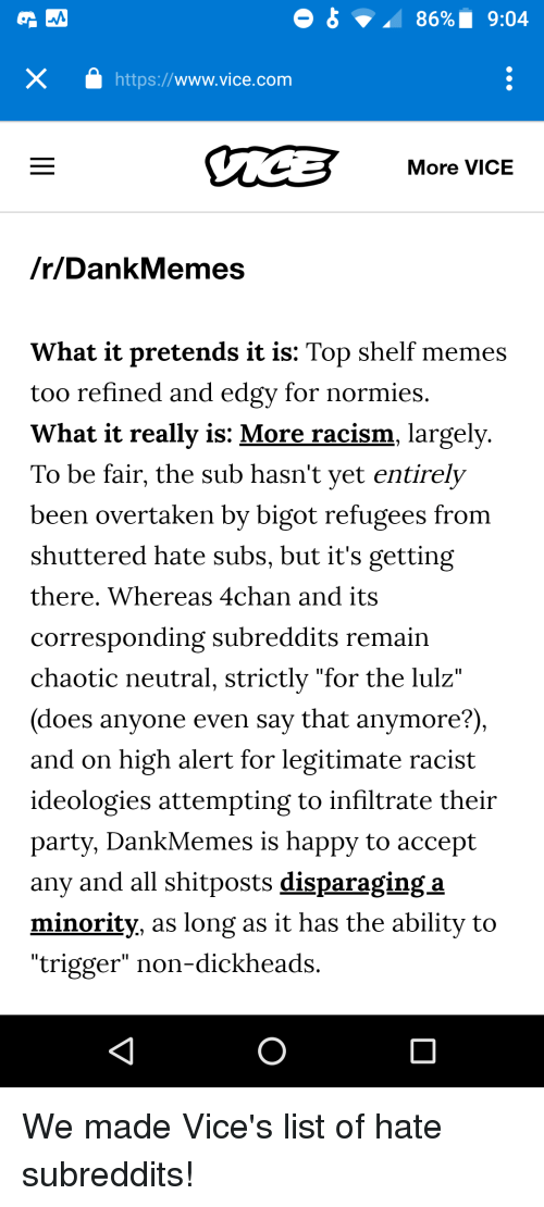 "4chan, Memes, and Party: 86%.  9:04  https://www.vice.com  More VICE  /r/DankMemes  What it pretends it is: Top shelf memes  too refined and edgy for normies.  What it really is: More racism, largely  To be fair, the sub hasn't yet entirely  been overtaken by bigot refugees from  shuttered hate subs, but it's getting  there, Whereas 4chan and its  corresponding subreddits remain  chaotic neutral, strictly ""for the lulz'  (does anyone even say that anymore?)  and on high alert for legitimate racist  ideologies attempting to infiltrate their  party, DankMemes is happy to accept  any and all shitposts disparaging a  minority, as long as it has the ability to  ""trigger"" non-dickheads."