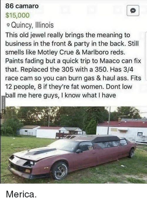 Ass, Memes, and Party: 86 camaro  $15,000  Quincy, Illinois  This old jewel really brings the meaning to  business in the front & party in the back. Still  smells like Motley Crue & Marlboro reds.  Paints fading but a quick trip to Maaco can fix  that. Replaced the 305 with a 350. Has 3/4  race cam so you can burn gas & haul ass. Fits  12 people, 8 if they're fat women. Dont low  ball me here guys, I know what I have Merica.