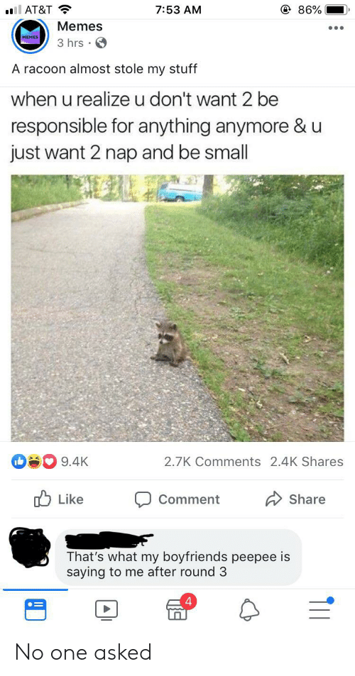 Memes, At&t, and Stuff: @ 86%  ll AT&T  7:53 AM  Memes  MEMES  3 hrs  A racoon almost stole my stuff  when u realize u don't want 2 be  responsible for anything anymore & u  just want 2 nap and be small  9.4K  2.7K Comments 2.4K Shares  Like  Share  Comment  That's what my boyfriends peepee is  saying to me after round 3  T11 No one asked