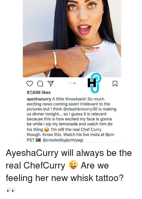 Chef Curry, Memes, and News: 87,698 likes  ayeshacurry A little throwback! So much  exciting news coming soon! Irrelevant to the  pictures but think astephencurry30 is making  us dinner tonight... so I guess it is relevant  because this is how excited my face is gonna  be while I sip my lemonade and watch him do  his thing I'm still the real Chef Curry  though. Know this. Watch his live insta at 6pm  PST @createdbyjazmiyagi AyeshaCurry will always be the real ChefCurry 😜 Are we feeling her new whisk tattoo? 👀