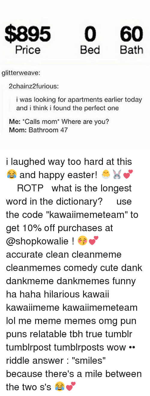 "Cute, Dank, and Easter: $895 0 60  Price  Bed Bath  glitterweave:  2chainz2furious:  i was looking for apartments earlier today  and i think i found the perfect one  Me: Calls mom' Where are you?  Mom: Bathroom 47 i laughed way too hard at this 😂 and happy easter! 🐣🐰💕 ༻❤︎༺ ❧ ROTP ➳ what is the longest word in the dictionary? ༻❤︎༺ use the code ""kawaiimemeteam"" to get 10% off purchases at @shopkowalie ! 😚💕 ༻❤︎༺ accurate clean cleanmeme cleanmemes comedy cute dank dankmeme dankmemes funny ha haha hilarious kawaii kawaiimeme kawaiimemeteam lol me meme memes omg pun puns relatable tbh true tumblr tumblrpost tumblrposts wow •• riddle answer : ""smiles"" because there's a mile between the two s's 😂💕"