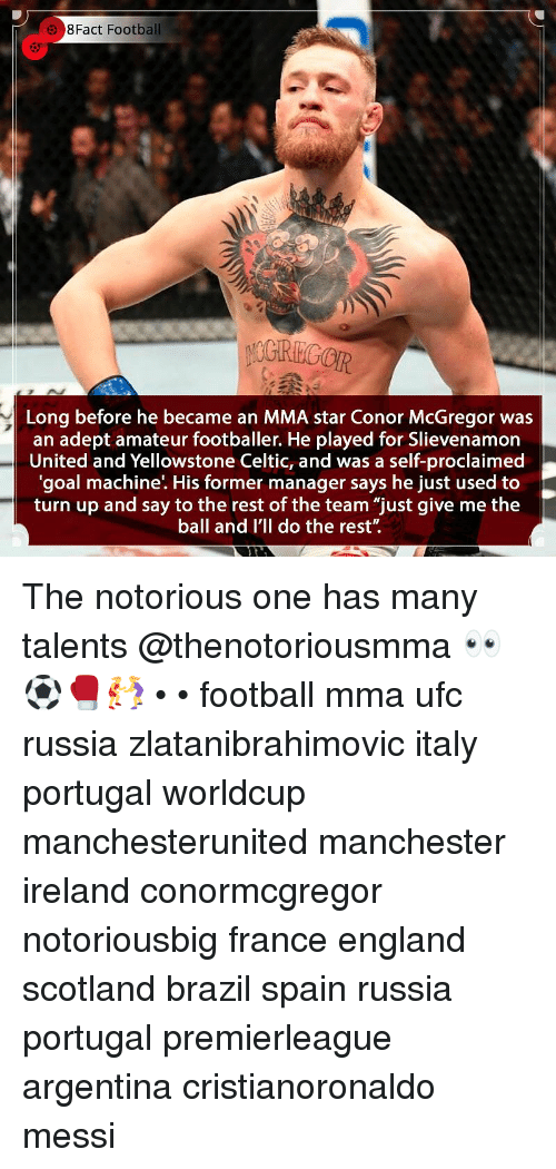 """Celtic, Conor McGregor, and England: 8Fact Football  5  Long before he became an MMA star Conor McGregor was  an adept amateur footballer. He played for Slievenamorn  United and Yellowstone Celtic, and was a self-proclaimed  'goal machine'. His former manager says he just used to  turn up and say to the rest of the team """"just give me the  ball and I'll do the rest"""". The notorious one has many talents @thenotoriousmma 👀⚽️🥊🤼♀️ • • football mma ufc russia zlatanibrahimovic italy portugal worldcup manchesterunited manchester ireland conormcgregor notoriousbig france england scotland brazil spain russia portugal premierleague argentina cristianoronaldo messi"""
