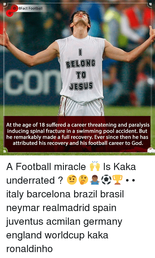 Barcelona, England, and Football: 8Fact Football  BELONG  TO  JESUS  At the age of 18 suffered a career threatening and paralysis  inducing spinal fracture in a swimming pool accident. But  he remarkably made a full recovery. Ever since then he has  attributed his recovery and his football career to God. A Football miracle 🙌 Is Kaka underrated ? 🤨🤔🤷🏾♂️⚽️🏆 • • italy barcelona brazil brasil neymar realmadrid spain juventus acmilan germany england worldcup kaka ronaldinho