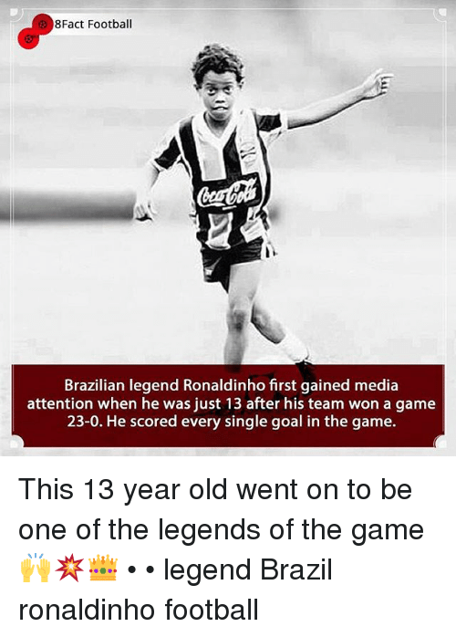 Football, Memes, and The Game: 8Fact Football  Brazilian legend Ronaldinho first gained media  attention when he was just 13 after his team won a game  23-0. He scored every single goal in the game. This 13 year old went on to be one of the legends of the game 🙌💥👑 • • legend Brazil ronaldinho football