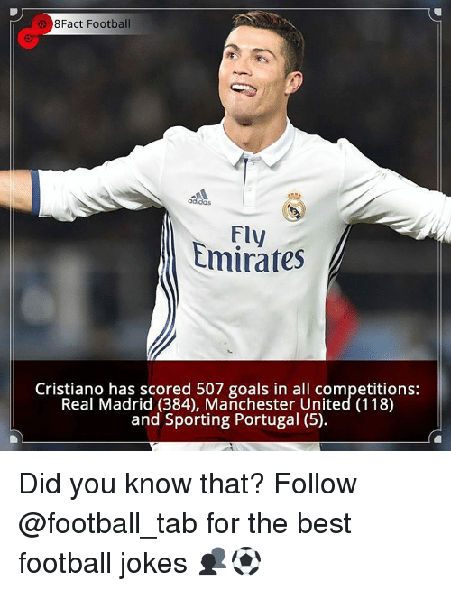 Memes, Portugal, and 🤖: 8Fact Football  Emirates  Cristiano has scored 507 goals in all competitions:  Real Madrid (384), Manchester United (118)  and Sporting Portugal (5). Did you know that? Follow @football_tab for the best football jokes 👥⚽️