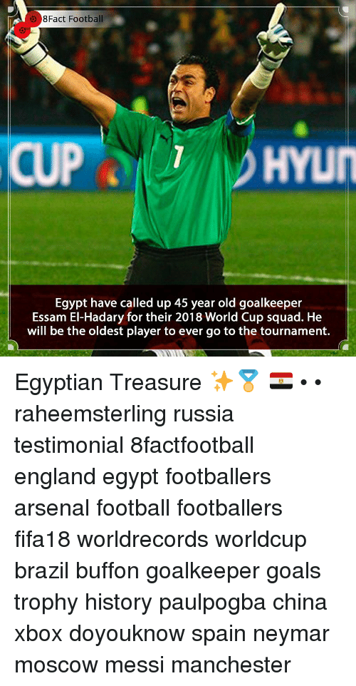 Arsenal, England, and Football: 8Fact Football  HYUN  Egypt have called up 45 year old goalkeeper  Essam El-Hadary for their 2018 World Cup squad. He  will be the oldest player to ever go to the tournament. Egyptian Treasure ✨🏅 🇪🇬 • • raheemsterling russia testimonial 8factfootball england egypt footballers arsenal football footballers fifa18 worldrecords worldcup brazil buffon goalkeeper goals trophy history paulpogba china xbox doyouknow spain neymar moscow messi manchester