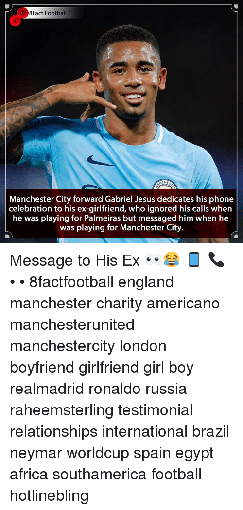 Africa, England, and Football: 8Fact Football  Manchester City forward Gabriel Jesus dedicates his phone  celebration to his ex-girlfriend, who ignored his calls when  he was playing for Palmeiras but messaged him when he  was playing for Manchester City. Message to His Ex 👀😂 📱 📞 • • 8factfootball england manchester charity americano manchesterunited manchestercity london boyfriend girlfriend girl boy realmadrid ronaldo russia raheemsterling testimonial relationships international brazil neymar worldcup spain egypt africa southamerica football hotlinebling