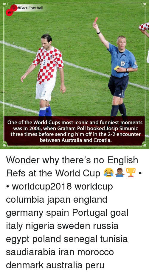 England, Football, and Memes: 8Fact Football  One of the World Cups most iconic and funniest moments  was in 2006, when Graham Poll booked Josip Simunic  three times before sending him off in the 2-2 encounter  between Australia and Croatia. Wonder why there's no English Refs at the World Cup 😂🤷🏾♂️🏆 • • worldcup2018 worldcup columbia japan england germany spain Portugal goal italy nigeria sweden russia egypt poland senegal tunisia saudiarabia iran morocco denmark australia peru