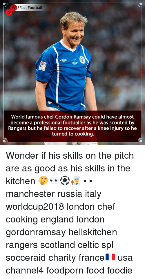 Celtic, England, and Food: 8Fact Football  World famous chef Gordon Ramsay could have almost  become a professional footballer as he was scouted by  Rangers but he failed to recover after a knee injury so he  turned to cooking. Wonder if his skills on the pitch are as good as his skills in the kitchen 🤔👀⚽️👨🍳 • • manchester russia italy worldcup2018 london chef cooking england london gordonramsay hellskitchen rangers scotland celtic spl socceraid charity france🇫🇷 usa channel4 foodporn food foodie