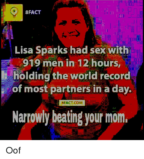 Sex, Record, and World: 8FACT  Lisa Sparks had sex with  919 men in 12 hours,  holding the world record  of most partners in a day.  BFACT C0M  Narrowly beating your mom.