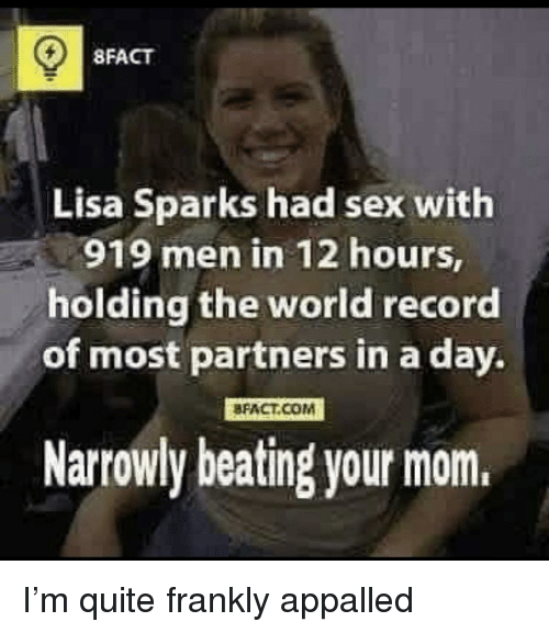 Appalled, Sex, and Quite: 8FACT  Lisa Sparks had sex with  men in 12 hours,  holding the world record  of most partners in a day.  BFACT.COM  Narrowly beating your mom.