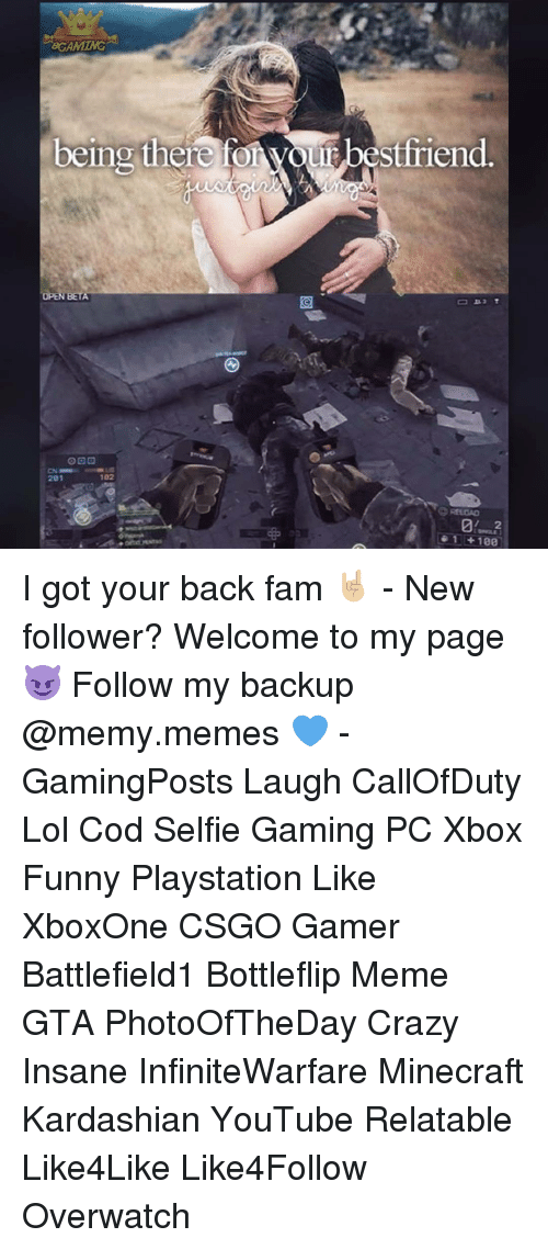 Memes, 🤖, and Overwatch: 8GAMMG  eing there stfriend  OPEN BETA  OOG  102  201  1 +100 I got your back fam 🤘🏼 - New follower? Welcome to my page 😈 Follow my backup @memy.memes 💙 - GamingPosts Laugh CallOfDuty Lol Cod Selfie Gaming PC Xbox Funny Playstation Like XboxOne CSGO Gamer Battlefield1 Bottleflip Meme GTA PhotoOfTheDay Crazy Insane InfiniteWarfare Minecraft Kardashian YouTube Relatable Like4Like Like4Follow Overwatch