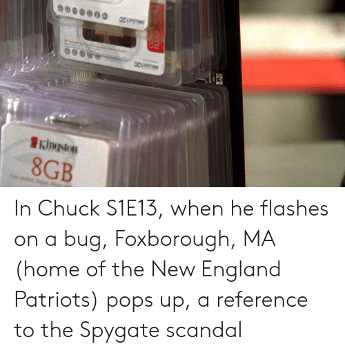 England, New England Patriots, and Patriotic: 8GB In Chuck S1E13, when he flashes on a bug, Foxborough, MA (home of the New England Patriots) pops up, a reference to the Spygate scandal