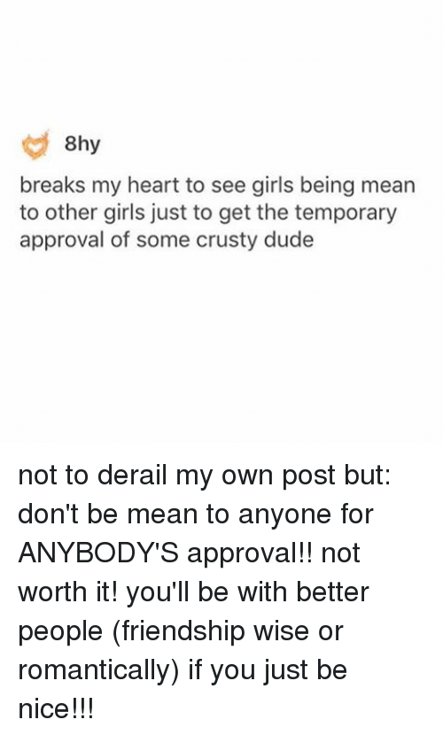 Dude, Girls, and Memes: 8hy  breaks my heart to see girls being mean  to other girls just to get the temporary  approval of some crusty dude not to derail my own post but: don't be mean to anyone for ANYBODY'S approval!! not worth it! you'll be with better people (friendship wise or romantically) if you just be nice!!!