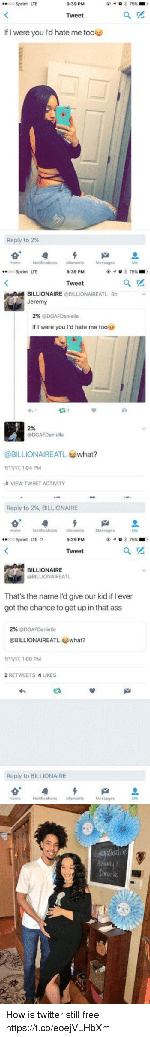 Ass, Twitter, and Free: 8oo Sprint LTE  9:39 PM  Tweet  If I were you I'd hate me toooo  Reply to 2%  HomeNotifications Moments  Messages  Me   ooSprint LTE  9:39 PM  Tweet  BILLIONAIRE @BILLIONAIREATL-8h  Jeremy  2% @DGAFDanielle  If I were you I'd hate me too  わ!  2%  @DGAFDanielle  @BILLIONAIREATし@what?  1/11/17, 1:04 PM  ll VIEW TWEET ACTIVITY  Reply to 2%, BILLIONAIRE  HomeNotifications Moments  Messages  Me   .. 000 Sprint  LTE  9:39 PM  Tweet  BILLIONAIRE  @BILLIONAIREATL  That's the name l'd give our kid if I ever  got the chance to get up in that ass  2% @DGAFDanielle  @BILLIONAIREATL what?  1/11/17, 1:08 PM  2 RETWEETS 4 LIKES  わ  Reply to BILLIONAIRE  Home Notifications Moments Messages  Me How is twitter still free https://t.co/eoejVLHbXm
