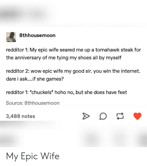Internet, Shoes, and Tumblr: 8thhousemoon  redditor 1: My epic wife seared me up a tomahawk steak for  the anniversary of me tying my shoes all by myself  redditor 2: wow epic wife my good sir. you win the internet.  dare i ask....f she games?  redditor 1: *chuckels* hoho no, but she does have feet  Source: 8thhousemoon  3,488 notes My Epic Wife