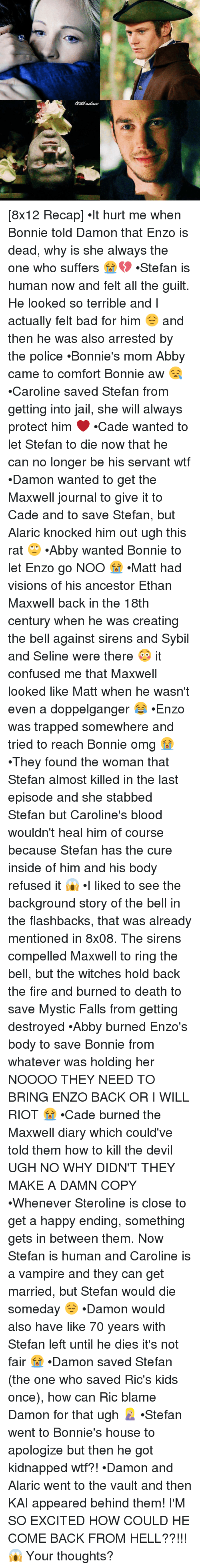 Doppelganger, Memes, and 🤖: [8x12 Recap] •It hurt me when Bonnie told Damon that Enzo is dead, why is she always the one who suffers 😭💔 •Stefan is human now and felt all the guilt. He looked so terrible and I actually felt bad for him 😔 and then he was also arrested by the police •Bonnie's mom Abby came to comfort Bonnie aw 😪 •Caroline saved Stefan from getting into jail, she will always protect him ❤ •Cade wanted to let Stefan to die now that he can no longer be his servant wtf •Damon wanted to get the Maxwell journal to give it to Cade and to save Stefan, but Alaric knocked him out ugh this rat 🙄 •Abby wanted Bonnie to let Enzo go NOO 😭 •Matt had visions of his ancestor Ethan Maxwell back in the 18th century when he was creating the bell against sirens and Sybil and Seline were there 😳 it confused me that Maxwell looked like Matt when he wasn't even a doppelganger 😂 •Enzo was trapped somewhere and tried to reach Bonnie omg 😭 •They found the woman that Stefan almost killed in the last episode and she stabbed Stefan but Caroline's blood wouldn't heal him of course because Stefan has the cure inside of him and his body refused it 😱 •I liked to see the background story of the bell in the flashbacks, that was already mentioned in 8x08. The sirens compelled Maxwell to ring the bell, but the witches hold back the fire and burned to death to save Mystic Falls from getting destroyed •Abby burned Enzo's body to save Bonnie from whatever was holding her NOOOO THEY NEED TO BRING ENZO BACK OR I WILL RIOT 😭 •Cade burned the Maxwell diary which could've told them how to kill the devil UGH NO WHY DIDN'T THEY MAKE A DAMN COPY •Whenever Steroline is close to get a happy ending, something gets in between them. Now Stefan is human and Caroline is a vampire and they can get married, but Stefan would die someday 😔 •Damon would also have like 70 years with Stefan left until he dies it's not fair 😭 •Damon saved Stefan (the one who saved Ric's kids once), how can Ric blame Damon for that ugh 🤦🏼‍♀️ •Stefan went to Bonnie's house to apologize but then he got kidnapped wtf?! •Damon and Alaric went to the vault and then KAI appeared behind them! I'M SO EXCITED HOW COULD HE COME BACK FROM HELL??!!! 😱 Your thoughts?