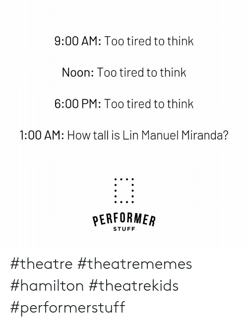 Stuff, Theatre, and How: 9:00 AM: Too tired to think  Noon: Too tired to think  6:00 PM: Too tired to think  1:00 AM: How tall is Lin Manuel Miranda?  PERFORMEAR  STUFF #theatre #theatrememes #hamilton #theatrekids #performerstuff