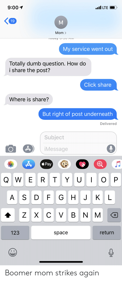 Click, Dumb, and Space: 9:00  I LTE  19  Mom >  TUUay U'JUAIVD  My service went out  Totally dumb question. How do  i share the post?  Click share  Where is share?  But right of post underneath  Delivered  Subject  iMessage  Pay  QW E R T YU O P  A S D F G H JK L  Z X CV B N M  X  123  return  space Boomer mom strikes again