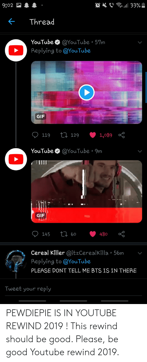 Gif, youtube.com, and Good: 9:02  Thread  YouTube  @YouTube • 57m  Replying to @YouTube  GIF  27 129  1,089 8  119  YouTube O @YouTube • 9m  GIF  O 145  27 60  480  Cereal Killer @itzCerealKilla • 56m  Replying to @YouTube  PLEASE DONT TELL ME BTS IS IN THERE  Tweet your reply PEWDIEPIE IS IN YOUTUBE REWIND 2019 ! This rewind should be good. Please, be good Youtube rewind 2019.