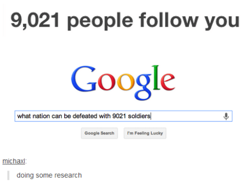Google, Soldiers, and Google Search: 9,021 people follow you  Google  what nation can be defeated with 9021 soldiers  Google Search  I'm Feeling Lucky  michax  doing some research