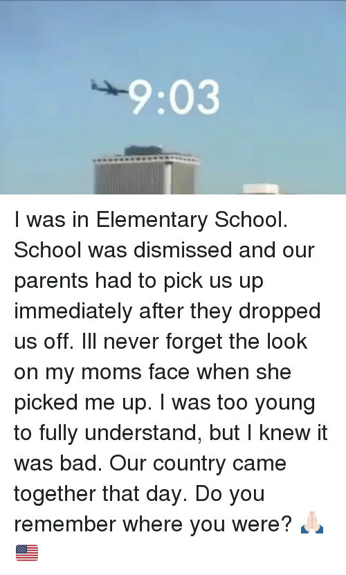Bad, Memes, and Moms: 9:03 I was in Elementary School. School was dismissed and our parents had to pick us up immediately after they dropped us off. Ill never forget the look on my moms face when she picked me up. I was too young to fully understand, but I knew it was bad. Our country came together that day. Do you remember where you were? 🙏🏻🇺🇸