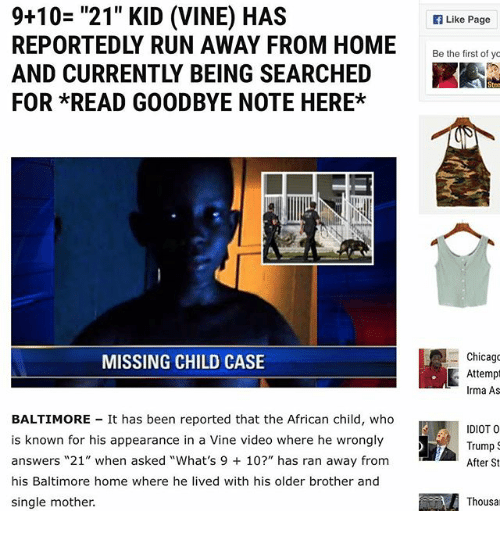"""Chicago, Memes, and Run: 9+10= """"21"""" KID (VINE) HAS  REPORTEDLY RUN AWAY FROM HOME  AND CURRENTLY BEING SEARCHED  FOR *READ GOODBYE NOTE HERE*  Like Page  Be he ietof  Chicago  Attemp  Irma As  MISSING CHILD CASE  BALTIMORE It has been reported that the African child, who  is known for his appearance in a Vine video where he wrongly  answers """"21"""" when asked """"What's 9 10?"""" has ran away from  his Baltimore home where he lived with his older brother and  single mother.  IDIOT O  Trump  After St  Thousa"""