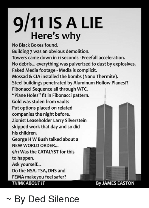 """9/11, Boxing, and Fake: 9/11 IS A LIE  Here's why  No Black Boxes found.  Building 7 was an obvious demolition.  Towers came down in 11 seconds Freefall acceleration.  No debris... everything was pulverized to dust by explosives.  Faked Media footage-Media is complicit.  Mossad & CIA installed the bombs (Nano Thermite).  Steel buildings penetrated by Aluminum Hollow Planes??  Fibonacci sequence all through WTC.  """"Plane Holes"""" fit in Fibonacci pattern.  Gold was stolen from vaults  Put options placed onrelated  companies the night before.  Zionist Leaseholder Larry Silverstein  skipped work that day and so did  his children.  George HW Bush talked about a  NEW WORLD ORDER...  9/11 was the CATALYST for this  to happen.  Ask yourself...  Do the NSA, TSA, DHS and  FEMA makeyou feel safer?  By JAMES EASTON  THINK ABOUT IT ~ By Ded Silence"""