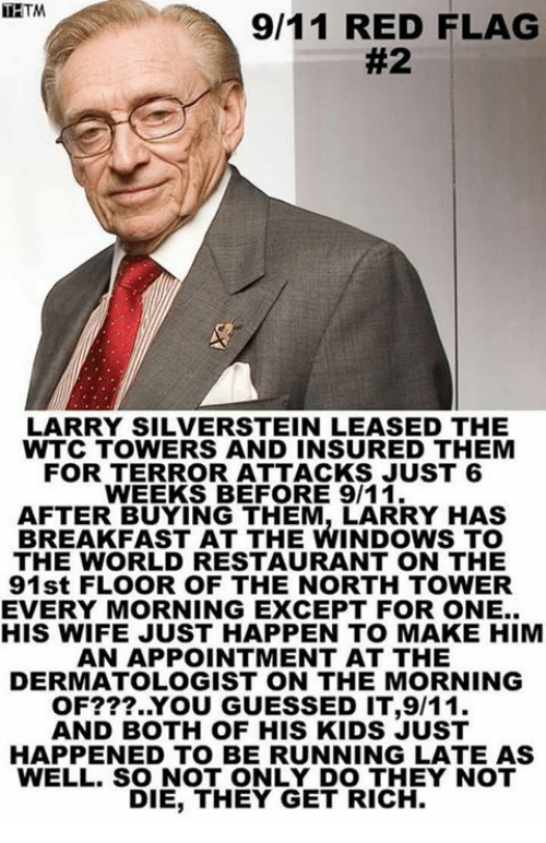 9/11, Memes, and Windows: 9/11 RED FLAG  #2  LARRY SILVERSTEIN LEASED THE  WTC TOWERS AND INSURED THEM  FOR TERROR ATTACKS JUST 6  WEEKS BEFORE 9/11  AFTER BUYING THEM, LARRY HAS  BREAKFAST AT THE WINDOWS TO  THE WORLD RESTAURANT ON THE  91st FLOOR OF THE NORTH TOWER  EVERY MORNING EXCEPT FOR ONE..  HIS WIFE JUST HAPPEN TO MAKE HIM  AN APPOINTMENT AT THE  DERMATOLOGIST ON THE MORNING  OF???..YOU GUESSED IT,9/11.  AND BOTH OF HIS KIDS JUST  HAPPENED TO BE RUNNING LATE AS  WELL. SO NOT ONLY DO THEY NOT  DIE, THEY GET RICH.
