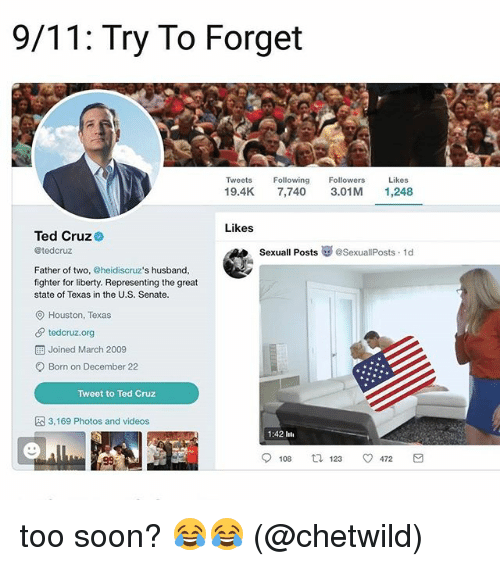 9/11, Memes, and 2009: 9/11: Try To Forget  Tweets Fwing Followers Likes  19.4K 7,740 3.01M 1,248  Likes  Ted Cruz  @tedcruz  SexuallPosts崋@SexuallPosts. 1d  Father of two, @heidiscruz's husband,  fighter for liberty. Representing the great  state of Texas in the U.S. Senate.  O Houston, Texas  tedcruz.org  Joined March 2009  Born on December 22  Tweet to Ted Cruz  3,169 Photos and videos  1:42 lti  108  123  472 too soon? 😂😂 (@chetwild)