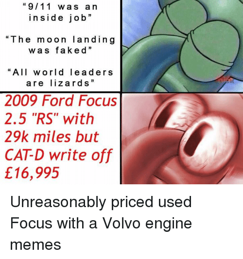 """9/11, Dank, and Fake: """"9/11 wa s a n  ins i de job  """"The moon land in g  w a s fake d  """"All world lea d ers  are lizard s  2009 Ford Focus  2.5 """"RS"""" with  29k miles but  CATD write off  £16,995 Unreasonably priced used Focus with a Volvo engine memes"""