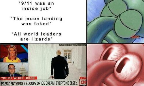 """9/11, White House, and House: """"9/11 was a n  inside job""""  """"The moon landing  was faked""""  """"All world leaders  are lizards  TRUMP WHITE HOUSE  PRESIDENT GETS 2 SCOOPS OF ICE CREAM, EVERYONE ELSE 1 CN"""