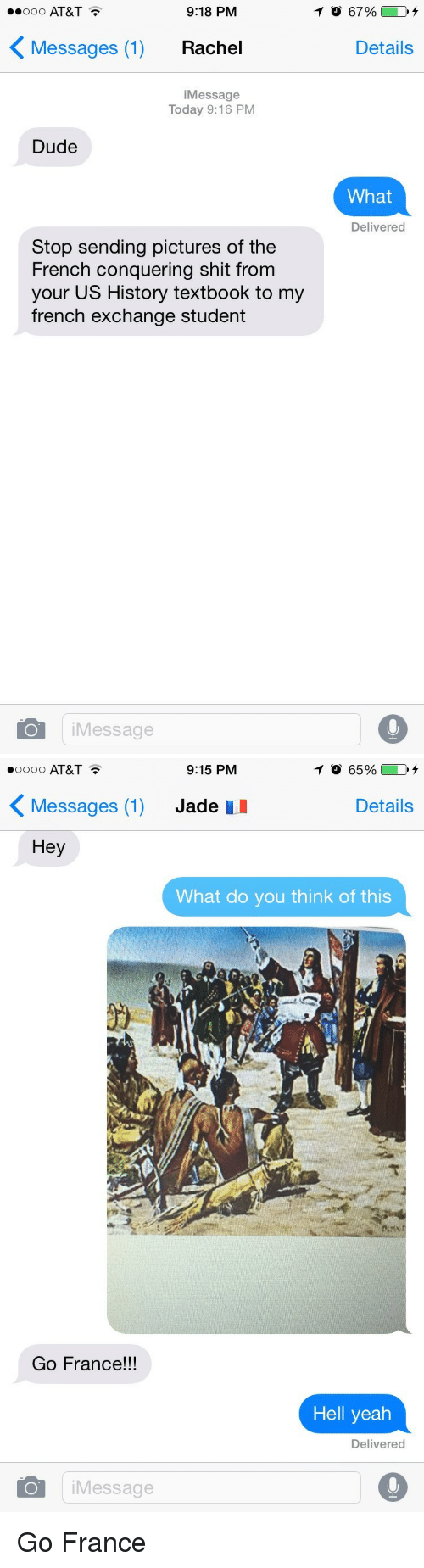 Funny, Jade, and Us History: 9:18 PM  ooo AT&T  K Messages (1)  Rachel  i Message  Today 9:16 PM  Dude  Stop sending pictures of the  French conquering shit from  your US History textbook to my  french exchange student  i Message  Details  What  Delivered   9:15 PM  TO 65%  oooo AT&T  K Messages (1) Jade  uu  Details  Hey  What do you think of this  Go France  Hell yeah  Delivered  i Message  O Go France