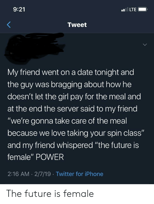 """Future, Iphone, and Love: 9:21  LTE  Tweet  My friend went on a date tonight and  the guy was bragging about how he  doesn't let the girl pay for the meal and  at the end the server said to my friend  """"we're gonna take care of the meal  because we love taking your spin class""""  and my friend whispered """"the future is  female"""" POWER  2:16 AM. 2/7/19 Twitter for iPhone The future is female"""