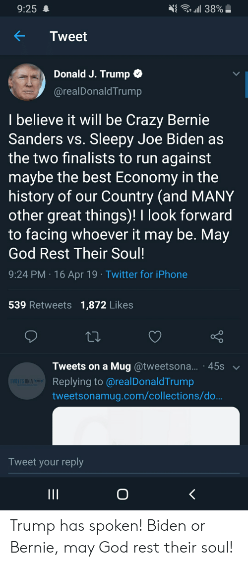 Bernie Sanders, Crazy, and God: 9:254  KTweet  Donald J. Trump  @realDonaldTrump  I believe it will be Crazy Bernie  Sanders vs. Sleepy Joe Biden as  the two finalists to run against  maybe the best Economy in the  history of our Country (and MANY  other great things)! I look forward  to facing whoever it may be. May  God Rest Their Soul!  9:24 PM 16 Apr 19 Twitter for iPhone  539 Retweets 1,872 Likes  Tweets on a Mug @tweetsona... 45s  Replying to @realDonaldTrump  tweetsonamug.com/collections/do  ON A  Tweet your reply Trump has spoken! Biden or Bernie, may God rest their soul!